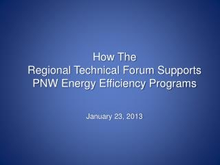 How The  Regional Technical Forum Supports PNW Energy Efficiency Programs January 23, 2013
