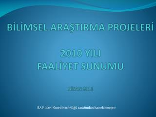 BİLİMSEL ARAŞTIRMA PROJELERİ  2010 YILI  FAALİYET SUNUMU  NİSAN 2011