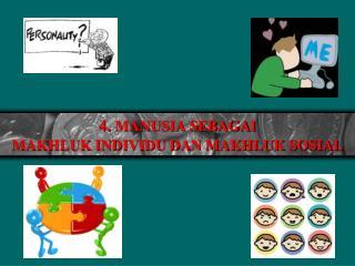 4.  MANUSIA SEBAGAI  MAKHLUK INDIVIDU DAN MAKHLUK SOSIAL
