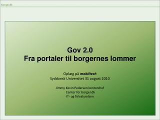 Gov 2.0 Fra portaler til borgernes lommer Oplæg på  mobiltech  Syddansk Universitet 31 august 2010