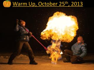 Warm Up, October  25 th , 2013