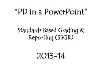 """PD in a PowerPoint"" Standards Based Grading & Reporting (SBGR) 2013-14"
