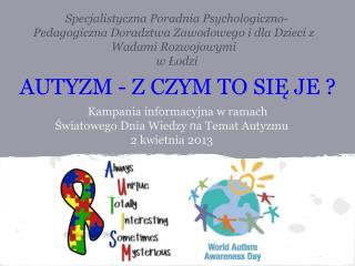 Kampania informacyjna w ramach  Światowego Dnia Wiedzy  n a Temat Autyzmu   2 kwietnia 2013