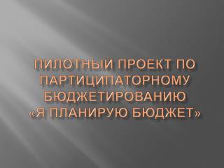 ПИЛОТНЫЙ ПРОЕКТ ПО ПАРТИЦИПАТОРНОМУ БЮДЖЕТИРОВАНИЮ  «Я ПЛАНИРУЮ БЮДЖЕТ»