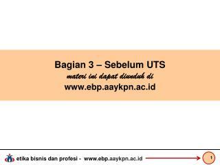 Bagian  3 – Sebelum UTS  materi ini dapat diunduh di ebp.aaykpn.ac.id