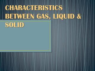 CHARACTERISTICS BETWEEN GAS, LIQUID & SOLID