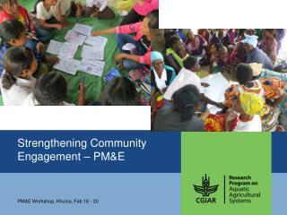 Strengthening Communit y Engagement – PM&E
