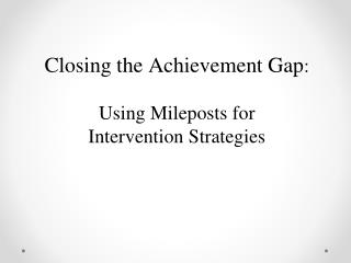Closing the Achievement Gap : Using Mileposts for  Intervention Strategies