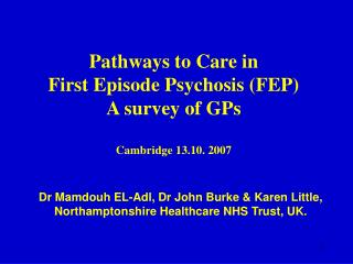 Pathways to Care in  First Episode Psychosis FEP  A survey of GPs  Cambridge 13.10. 2007