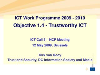 ICT Work Programme 2009 - 2010 Objective 1.4 - Trustworthy ICT  ICT Call 5   NCP Meeting  12 May 2009, Brussels  Dirk va