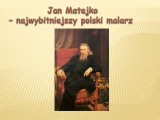 Jan Matejko  – najwybitniejszy polski malarz