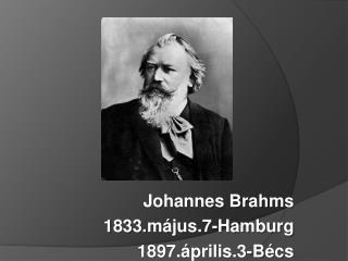 Johannes Brahms 1833. május.7-Hamburg 1897.április.3-Bécs