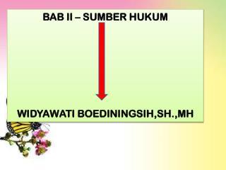 BAB II – SUMBER HUKUM WIDYAWATI BOEDININGSIH,SH.,MH