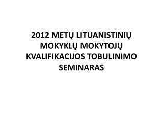 2012 MET Ų  LITUANISTINIŲ  MOKYKLŲ MOKYTOJŲ KVALIFIKACIJOS TOBULINIMO SEMINARAS