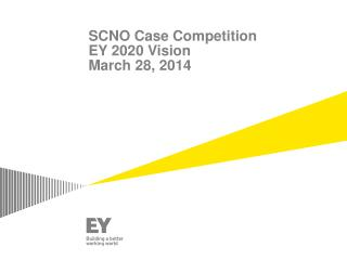 SCNO Case Competition  EY 2020 Vision March 28, 2014