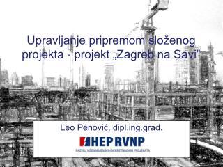 """Upravljanje pripremom složenog projekta - projekt """"Zagreb na Savi"""""""