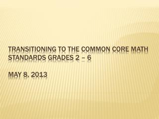 Transitioning to the Common  core math  standards grades  2 – 6 may  8, 2013