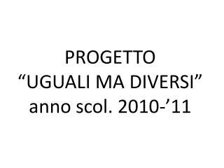 """PROGETTO  """"UGUALI MA DIVERSI"""" anno  scol . 2010-'11"""