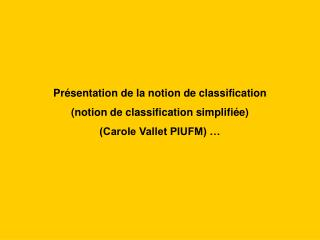 Pr sentation de la notion de classification  notion de classification simplifi e  Carole Vallet PIUFM