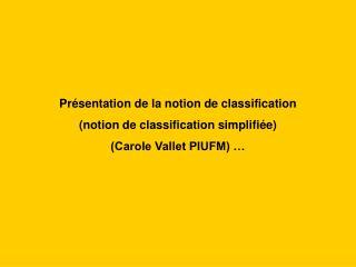 Pr sentation de la notion de classification  notion de classification simplifi e  Carole Vallet PIUFM