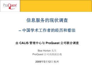 由  CALIS  管理中心与  ProQuest  公司联合调查 Boe Horton  先生 ProQuest  公司高级副总裁 2009 年 5 月 12 日 杭州