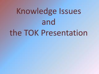 Knowledge Issues and the TOK Presentation