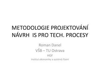 METODOLOGIE PROJEKTOVÁNÍ NÁVRH  IS PRO TECH. PROCESY