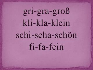 gri-gra-gro� kli-kla-klein schi-scha-sch�n f i-fa-fein