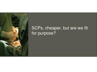 SCPs, cheaper, but are we fit for purpose?