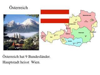 Österreich hat 9 Bundesländer. Hauptstadt heisst   Wien.