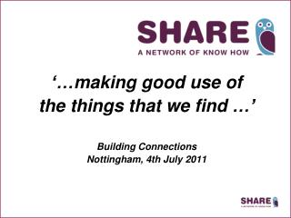 '…making good use of  the things that we find …'  Building Connections Nottingham, 4th July 2011