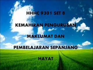 HHHC  9301 SET  8 KEMAHIRAN PENGURUSAN  MAKLUMAT DAN  PEMBELAJARAN SEPANJANG  HAYAT