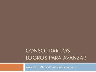 CONSOLIDAR LOS LOGROS PARA AVANZAR