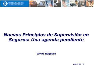 Nuevos Principios de Supervisión en Seguros: Una agenda pendiente Carlos Izaguirre