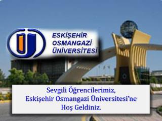 Sevgili Öğrencilerimiz, Eskişehir Osmangazi Üniversitesi'ne  Hoş  Geldiniz.