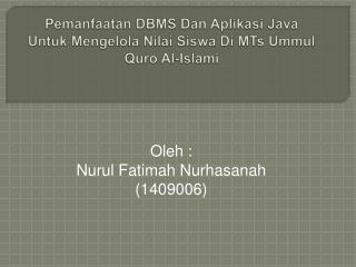 Pemanfaatan  DBMS Dan  Aplikasi  Java  Untuk Mengelola Nilai Siswa  Di MTs  Ummul Quro  Al- Islami