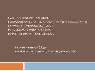 Ns. Nina Hernawati, S.Kep BALAI BESAR PELATIHAN KESEHATAN (BBPK) CILOTO