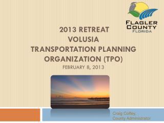 2013 Retreat  Volusia  Transportation Planning Organization (TPO)  February 8, 2013