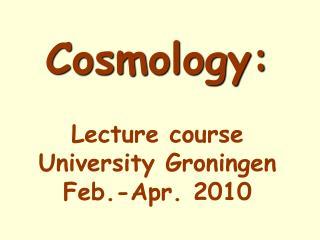Cosmology:  Lecture course University Groningen Feb.-Apr. 2010