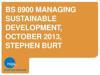 BS 8900  MANAGING SUSTAINABLE DEVELOPMENT,  OCTOBER 2013,  STEPHEN BURT