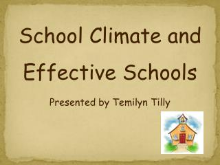 School Climate and Effective Schools Presented by Temilyn Tilly