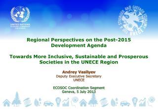 Andrey Vasilyev Deputy Executive Secretary UNECE ECOSOC Coordination Segment Geneva, 5 July 2013