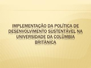 IMPLEmentação  da política de desenvolvimento sustentável na universidade da  colûmbia  britânica