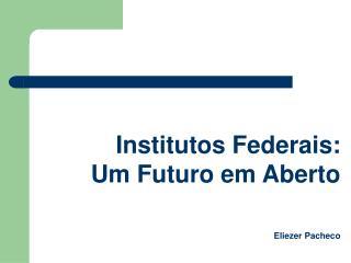 Institutos Federais: Um Futuro em Aberto  Eliezer Pacheco