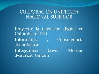 CORPORACION UNIFICADA NACIONAL SUPERIOR Proyecto: la televisión digital en Colombia (TDT).