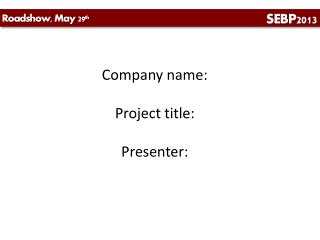 Company name: Project title: Presenter: