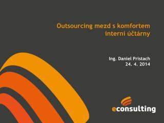 Současné trendy outsourcingu mezd …chtějí firmy opustit své interní účtárny? Ing . Daniel Pristach