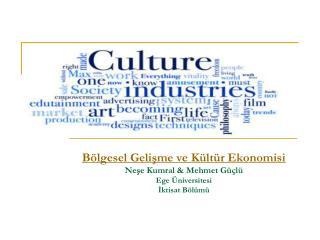 Bölgesel Gelişme ve Kültür Ekonomisi Neşe Kumral & Mehmet Güçlü Ege Üniversitesi İktisat Bölümü