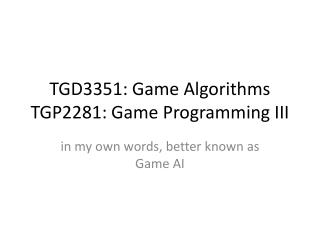 TGD3351: Game Algorithms TGP2281 : Game Programming III
