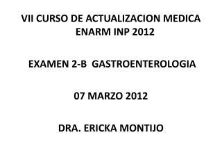 VII  CURSO DE ACTUALIZACION MEDICA ENARM INP  2012  EXAMEN  2-B   GASTROENTEROLOGIA 07  MARZO 2012